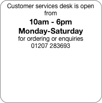 Customer services desk is open from 10am - 6pm Monday-Saturday for ordering or enquiries 01207 283693